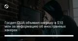 Госдеп США объявил награду в $10 млн за информацию об иностранных хакерах
