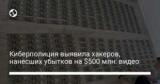 Киберполиция выявила хакеров, нанесших убытков на $500 млн: видео
