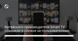 Китайского производителя Smart TV обвинили в слежке за пользователями
